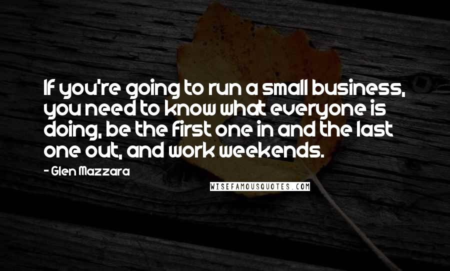 Glen Mazzara quotes: If you're going to run a small business, you need to know what everyone is doing, be the first one in and the last one out, and work weekends.