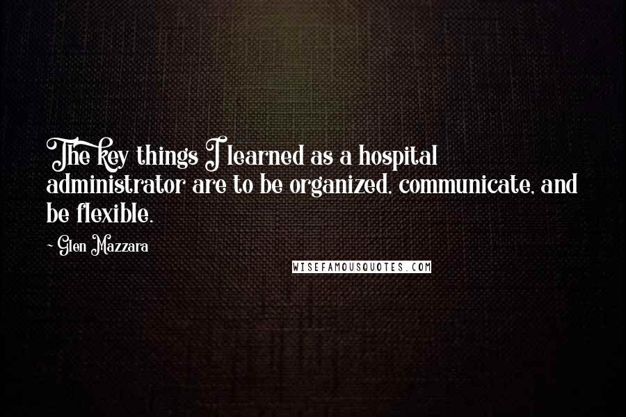 Glen Mazzara quotes: The key things I learned as a hospital administrator are to be organized, communicate, and be flexible.