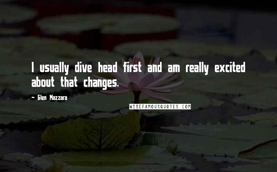 Glen Mazzara quotes: I usually dive head first and am really excited about that changes.