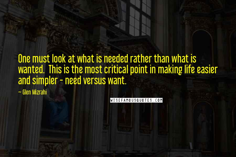Glen Mizrahi quotes: One must look at what is needed rather than what is wanted. This is the most critical point in making life easier and simpler - need versus want.