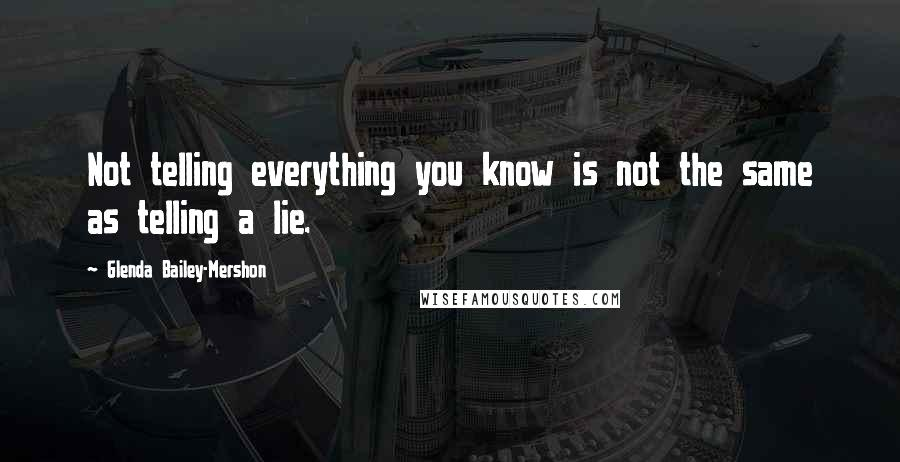 Glenda Bailey-Mershon quotes: Not telling everything you know is not the same as telling a lie.