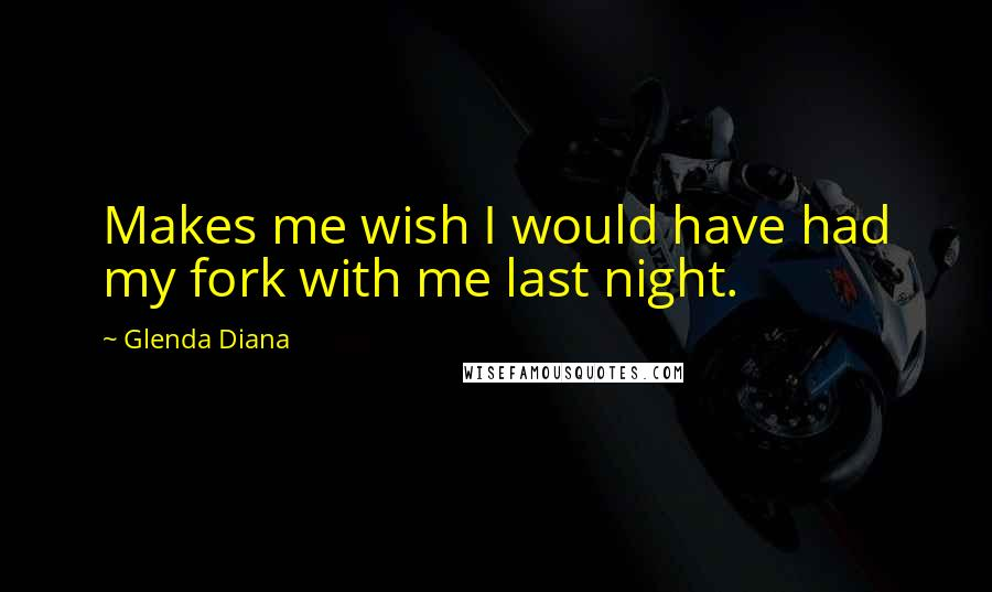 Glenda Diana quotes: Makes me wish I would have had my fork with me last night.