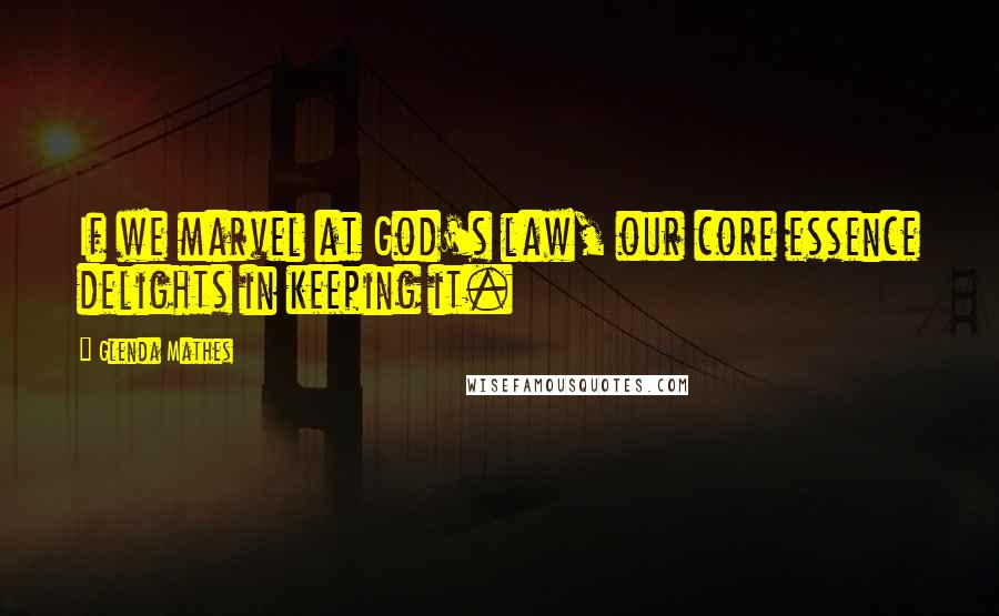 Glenda Mathes quotes: If we marvel at God's law, our core essence delights in keeping it.