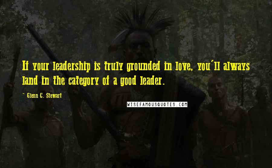 Glenn C. Stewart quotes: If your leadership is truly grounded in love, you'll always land in the category of a good leader.