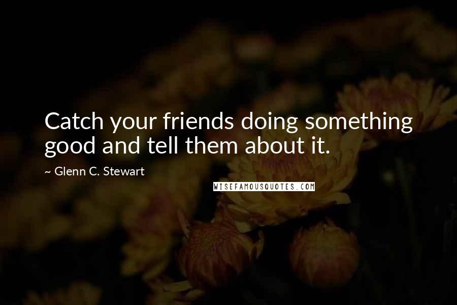 Glenn C. Stewart quotes: Catch your friends doing something good and tell them about it.