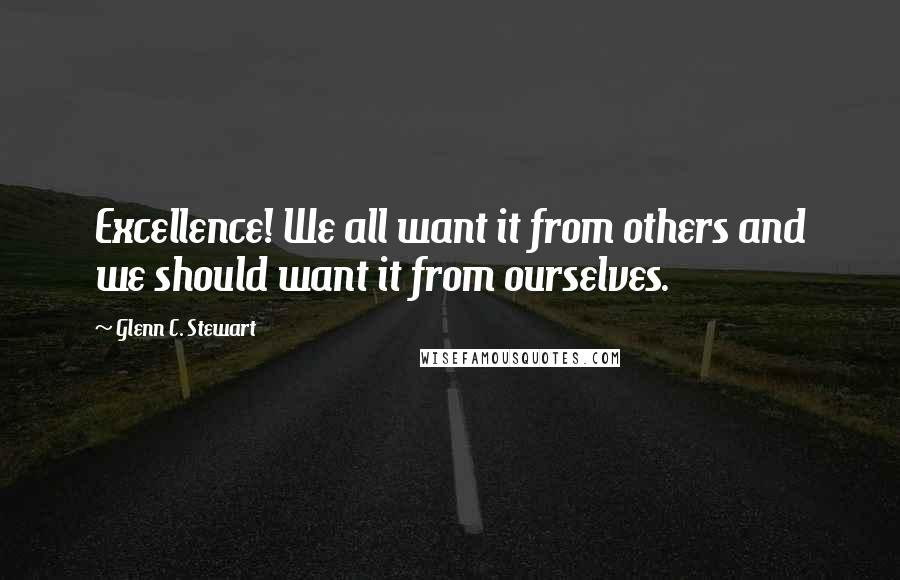Glenn C. Stewart quotes: Excellence! We all want it from others and we should want it from ourselves.