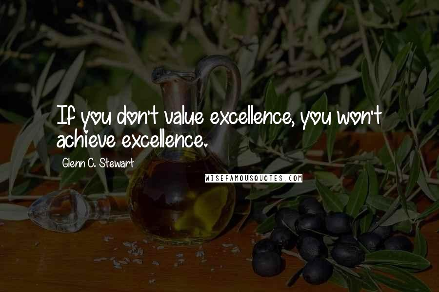 Glenn C. Stewart quotes: If you don't value excellence, you won't achieve excellence.