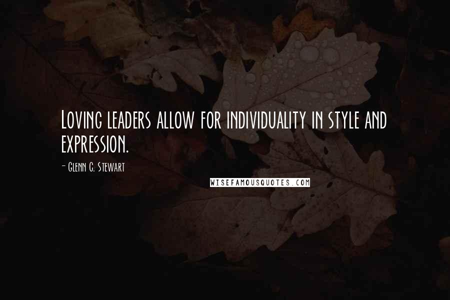 Glenn C. Stewart quotes: Loving leaders allow for individuality in style and expression.