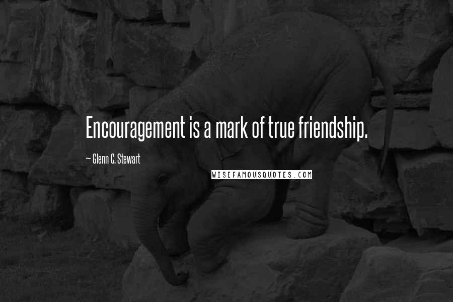 Glenn C. Stewart quotes: Encouragement is a mark of true friendship.