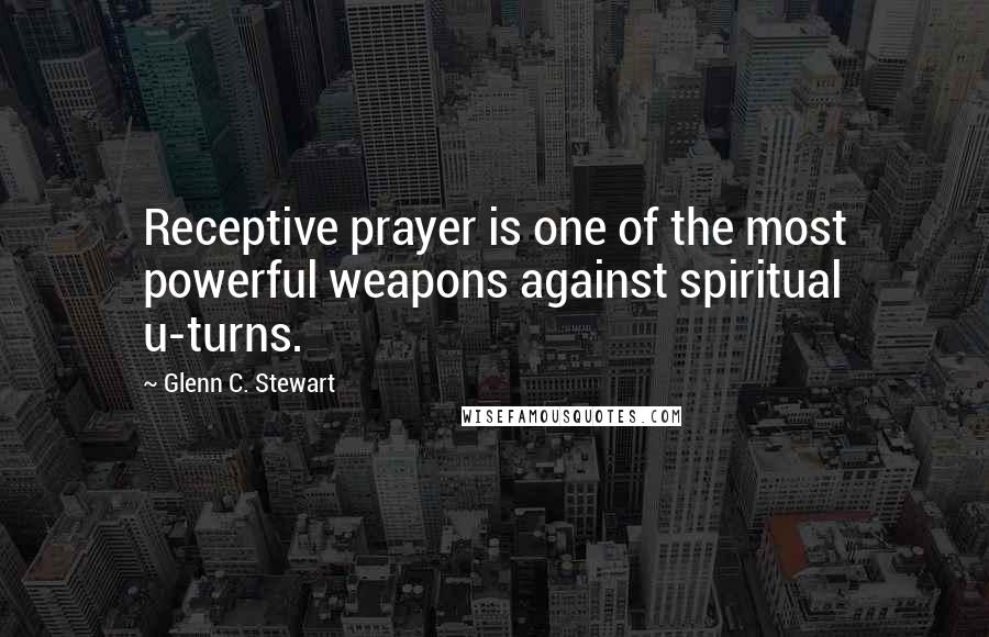 Glenn C. Stewart quotes: Receptive prayer is one of the most powerful weapons against spiritual u-turns.