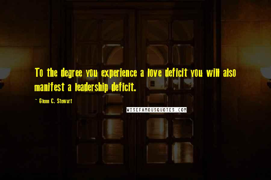 Glenn C. Stewart quotes: To the degree you experience a love deficit you will also manifest a leadership deficit.