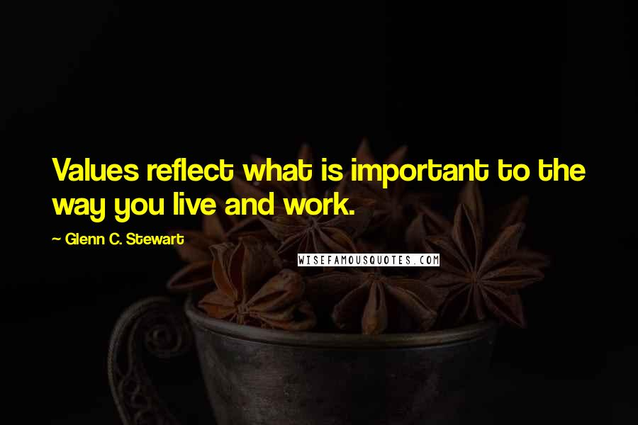 Glenn C. Stewart quotes: Values reflect what is important to the way you live and work.