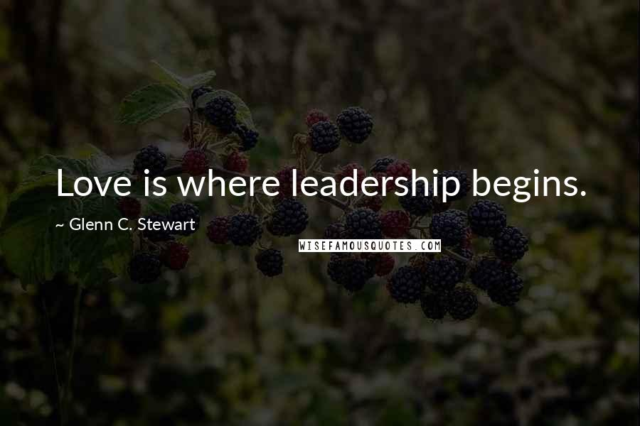 Glenn C. Stewart quotes: Love is where leadership begins.