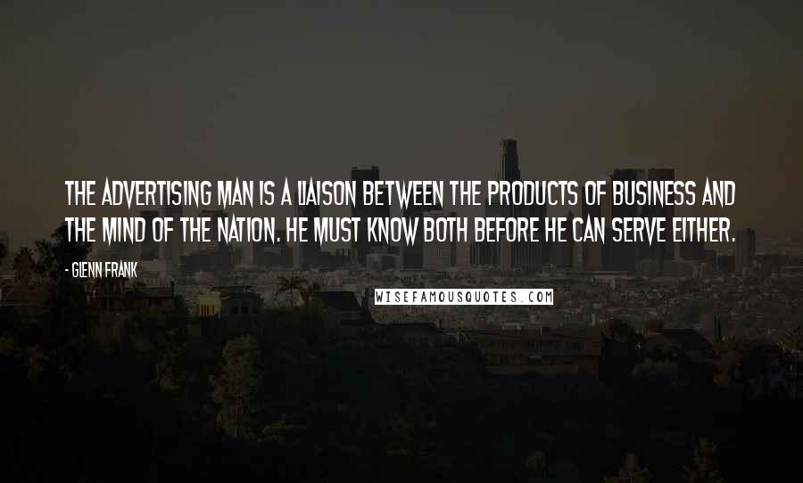 Glenn Frank quotes: The advertising man is a liaison between the products of business and the mind of the nation. He must know both before he can serve either.