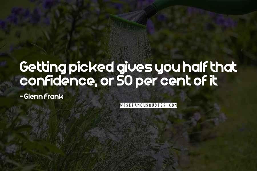 Glenn Frank quotes: Getting picked gives you half that confidence, or 50 per cent of it