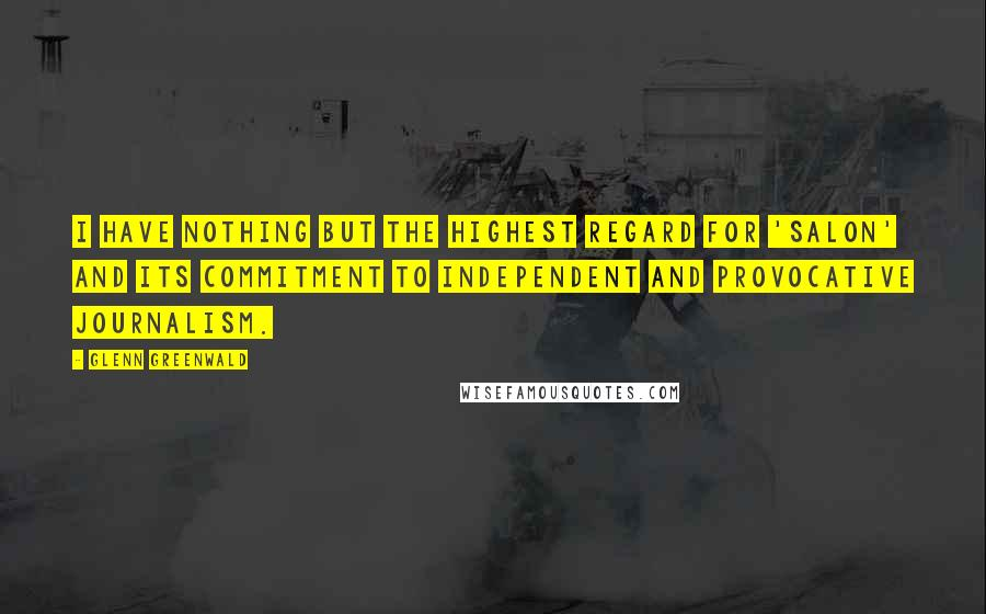 Glenn Greenwald quotes: I have nothing but the highest regard for 'Salon' and its commitment to independent and provocative journalism.