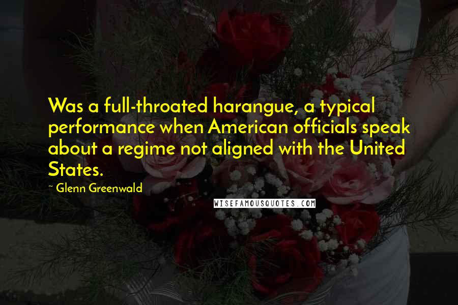 Glenn Greenwald quotes: Was a full-throated harangue, a typical performance when American officials speak about a regime not aligned with the United States.