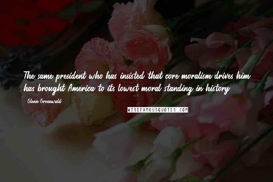 Glenn Greenwald quotes: The same president who has insisted that core moralism drives him has brought America to its lowest moral standing in history.