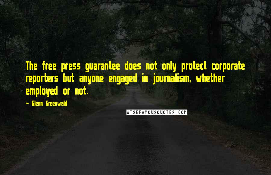 Glenn Greenwald quotes: The free press guarantee does not only protect corporate reporters but anyone engaged in journalism, whether employed or not.