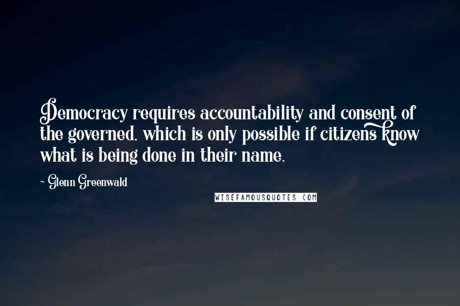 Glenn Greenwald quotes: Democracy requires accountability and consent of the governed, which is only possible if citizens know what is being done in their name.
