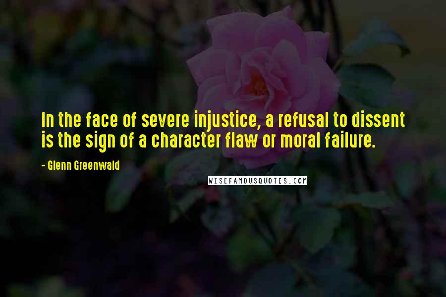 Glenn Greenwald quotes: In the face of severe injustice, a refusal to dissent is the sign of a character flaw or moral failure.