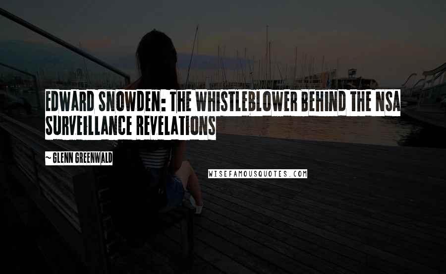 Glenn Greenwald quotes: Edward Snowden: The Whistleblower Behind the NSA Surveillance Revelations