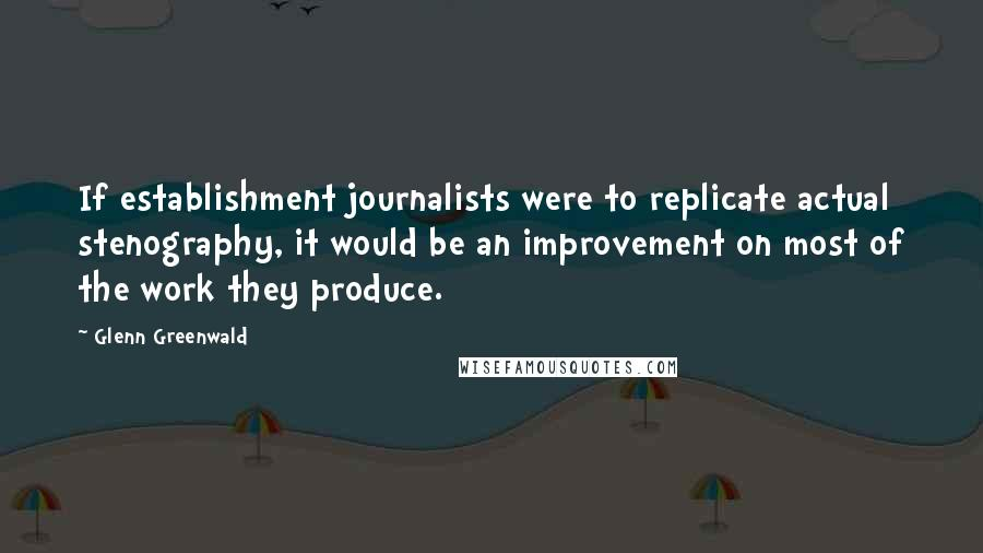 Glenn Greenwald quotes: If establishment journalists were to replicate actual stenography, it would be an improvement on most of the work they produce.