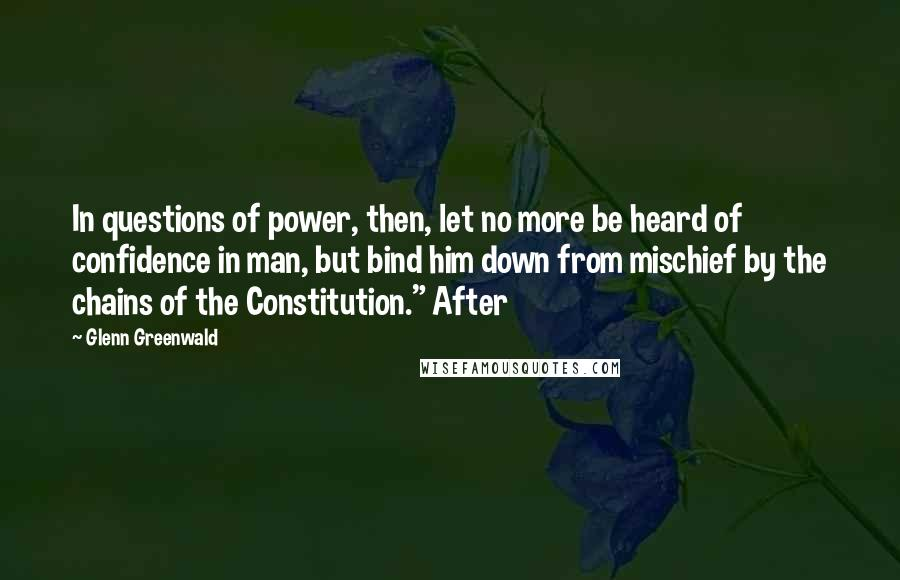 """Glenn Greenwald quotes: In questions of power, then, let no more be heard of confidence in man, but bind him down from mischief by the chains of the Constitution."""" After"""