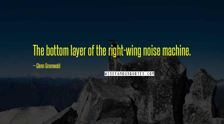 Glenn Greenwald quotes: The bottom layer of the right-wing noise machine.