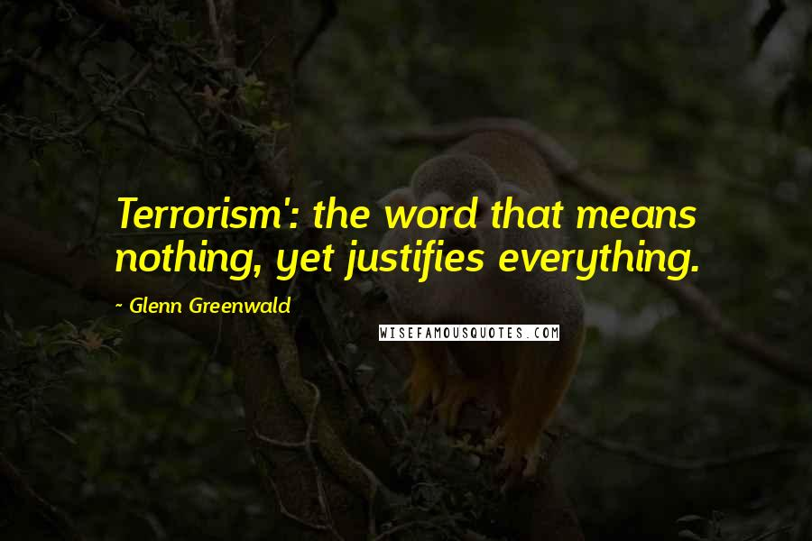 Glenn Greenwald quotes: Terrorism': the word that means nothing, yet justifies everything.