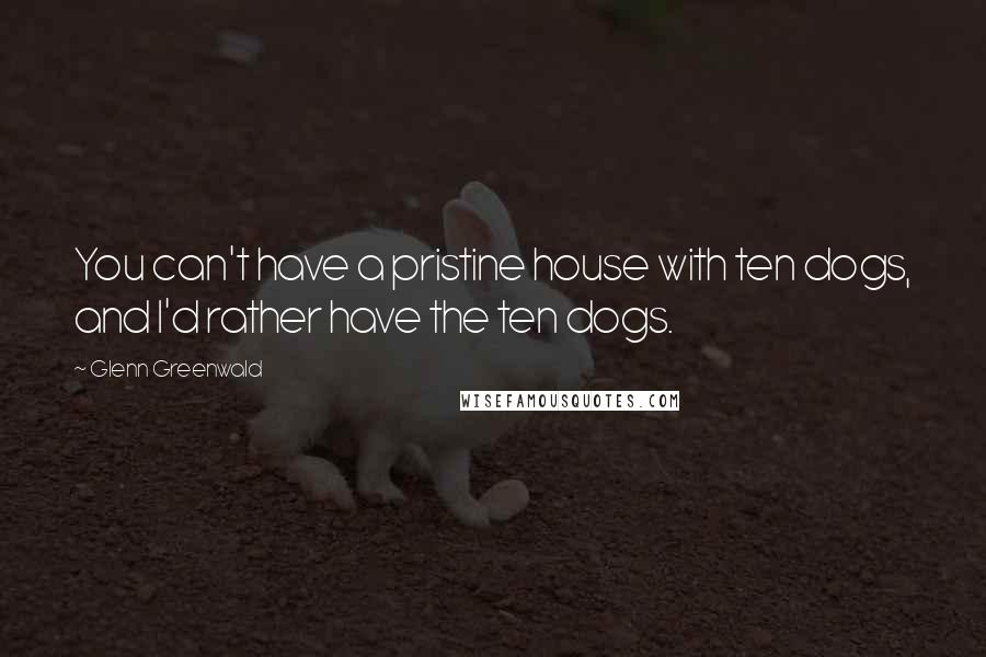Glenn Greenwald quotes: You can't have a pristine house with ten dogs, and I'd rather have the ten dogs.