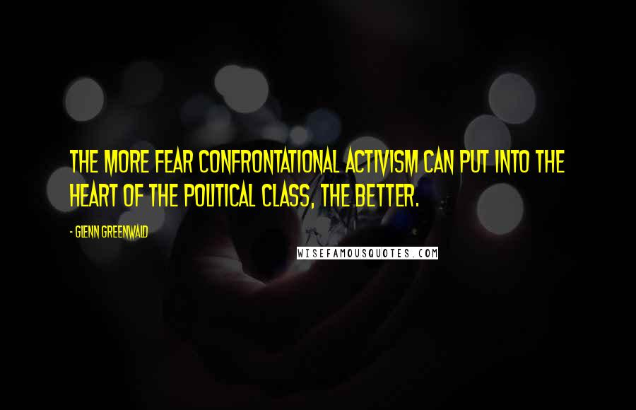 Glenn Greenwald quotes: The more fear confrontational activism can put into the heart of the political class, the better.