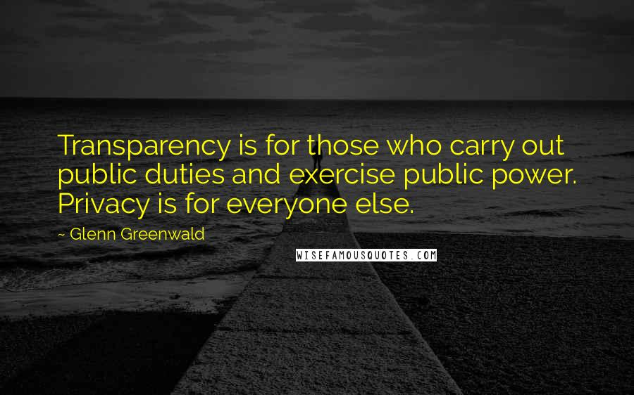 Glenn Greenwald quotes: Transparency is for those who carry out public duties and exercise public power. Privacy is for everyone else.