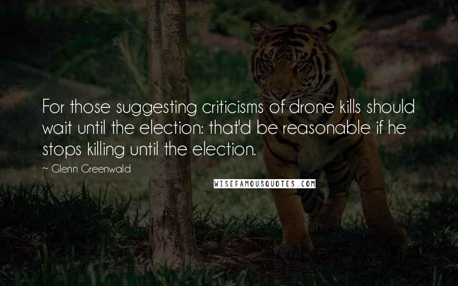Glenn Greenwald quotes: For those suggesting criticisms of drone kills should wait until the election: that'd be reasonable if he stops killing until the election.
