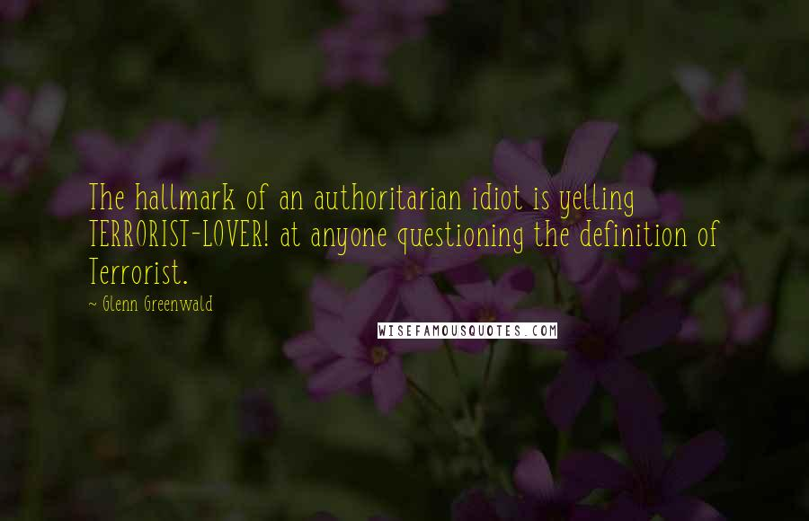 Glenn Greenwald quotes: The hallmark of an authoritarian idiot is yelling TERRORIST-LOVER! at anyone questioning the definition of Terrorist.