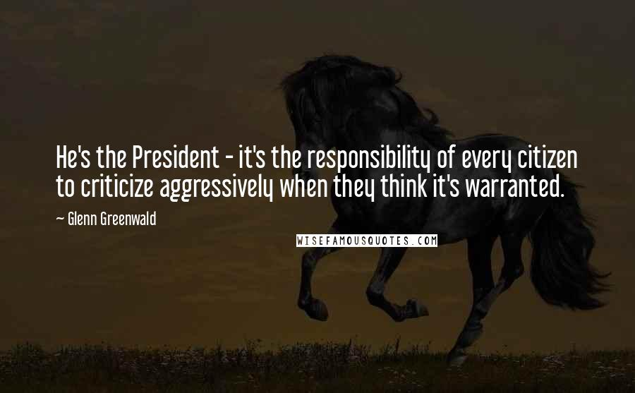 Glenn Greenwald quotes: He's the President - it's the responsibility of every citizen to criticize aggressively when they think it's warranted.