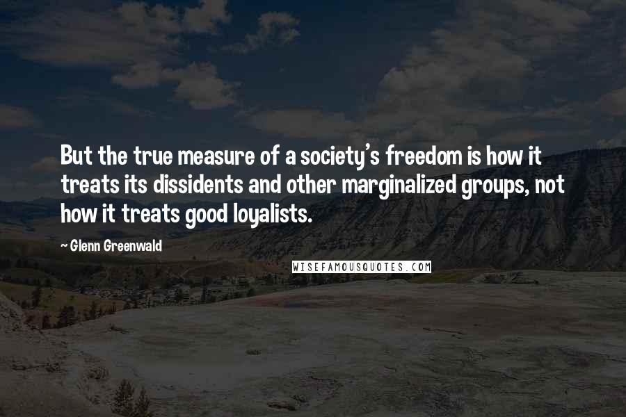 Glenn Greenwald quotes: But the true measure of a society's freedom is how it treats its dissidents and other marginalized groups, not how it treats good loyalists.