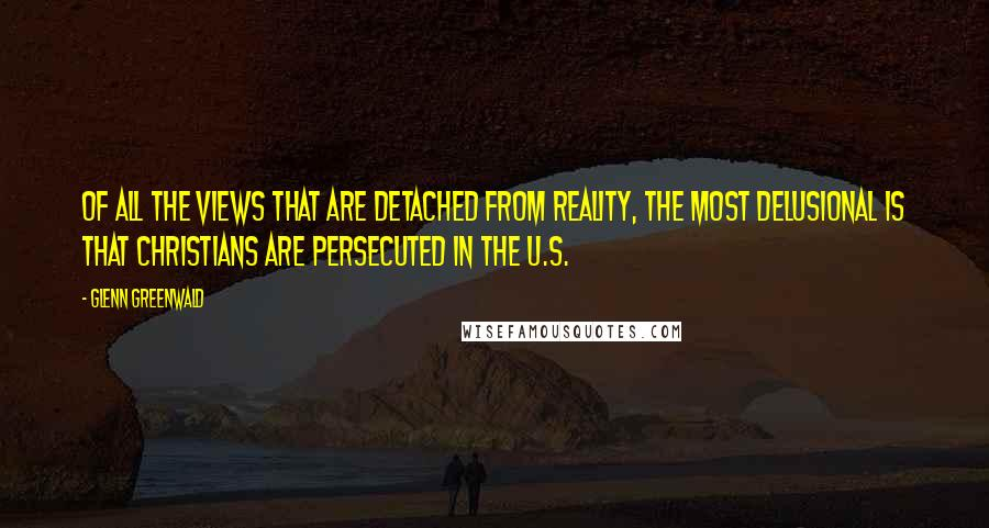 Glenn Greenwald quotes: Of all the views that are detached from reality, the most delusional is that Christians are persecuted in the U.S.