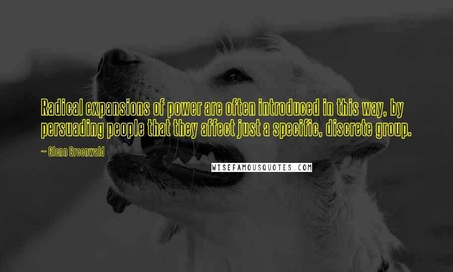 Glenn Greenwald quotes: Radical expansions of power are often introduced in this way, by persuading people that they affect just a specific, discrete group.
