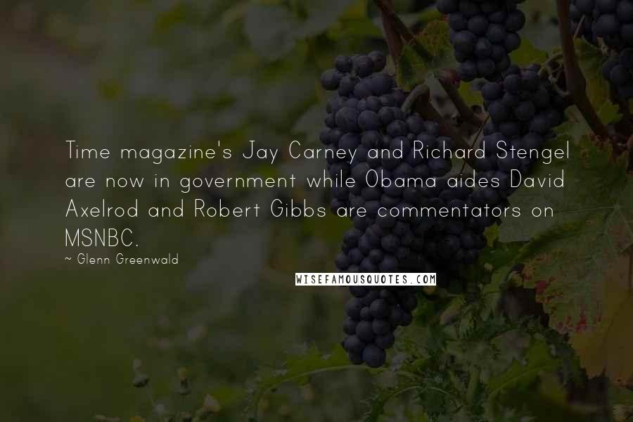 Glenn Greenwald quotes: Time magazine's Jay Carney and Richard Stengel are now in government while Obama aides David Axelrod and Robert Gibbs are commentators on MSNBC.