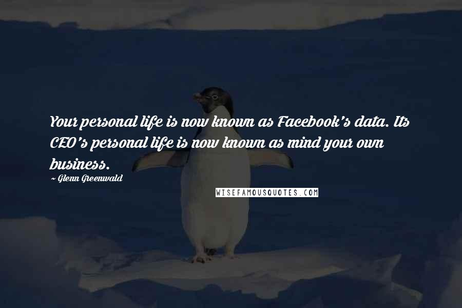 Glenn Greenwald quotes: Your personal life is now known as Facebook's data. Its CEO's personal life is now known as mind your own business.