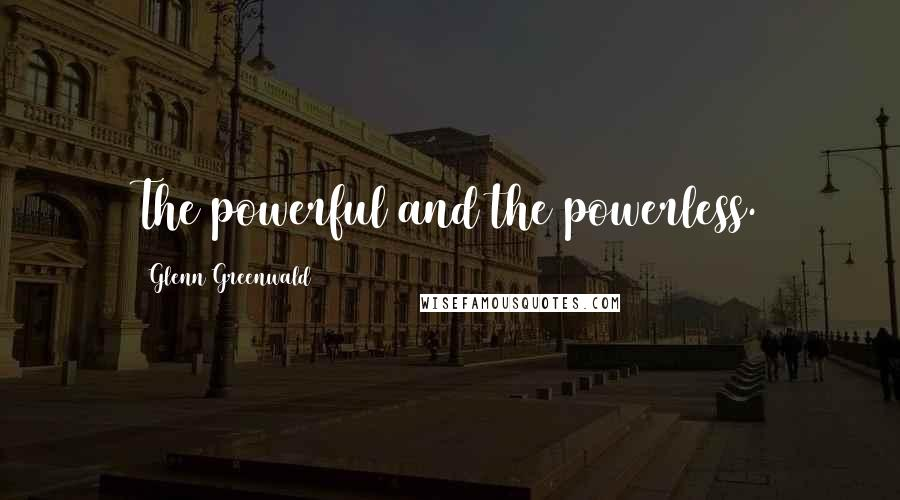 Glenn Greenwald quotes: The powerful and the powerless.