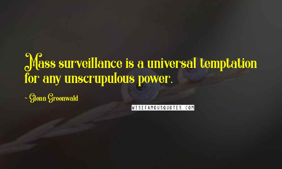 Glenn Greenwald quotes: Mass surveillance is a universal temptation for any unscrupulous power.
