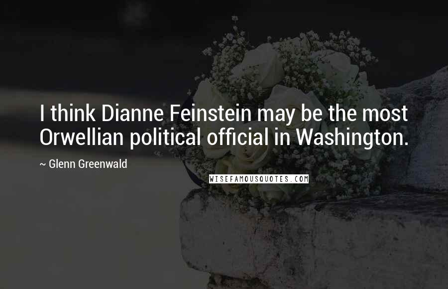 Glenn Greenwald quotes: I think Dianne Feinstein may be the most Orwellian political official in Washington.