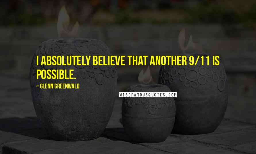 Glenn Greenwald quotes: I absolutely believe that another 9/11 is possible.