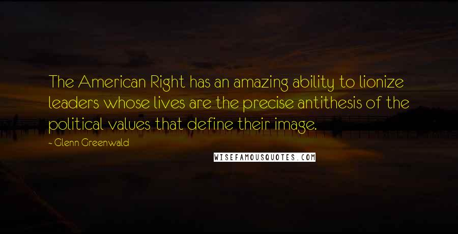 Glenn Greenwald quotes: The American Right has an amazing ability to lionize leaders whose lives are the precise antithesis of the political values that define their image.