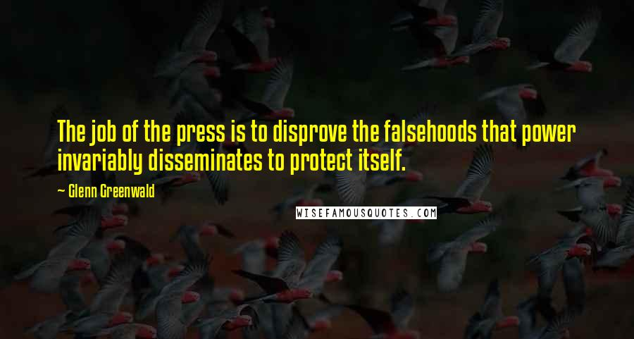Glenn Greenwald quotes: The job of the press is to disprove the falsehoods that power invariably disseminates to protect itself.