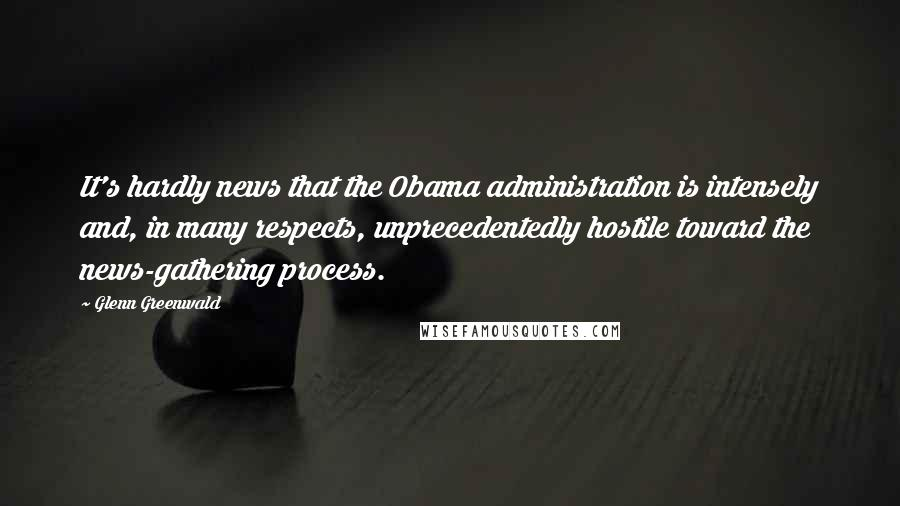 Glenn Greenwald quotes: It's hardly news that the Obama administration is intensely and, in many respects, unprecedentedly hostile toward the news-gathering process.