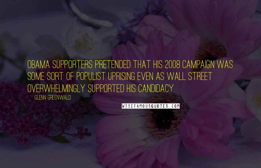 Glenn Greenwald quotes: Obama supporters pretended that his 2008 campaign was some sort of populist uprising even as Wall Street overwhelmingly supported his candidacy.