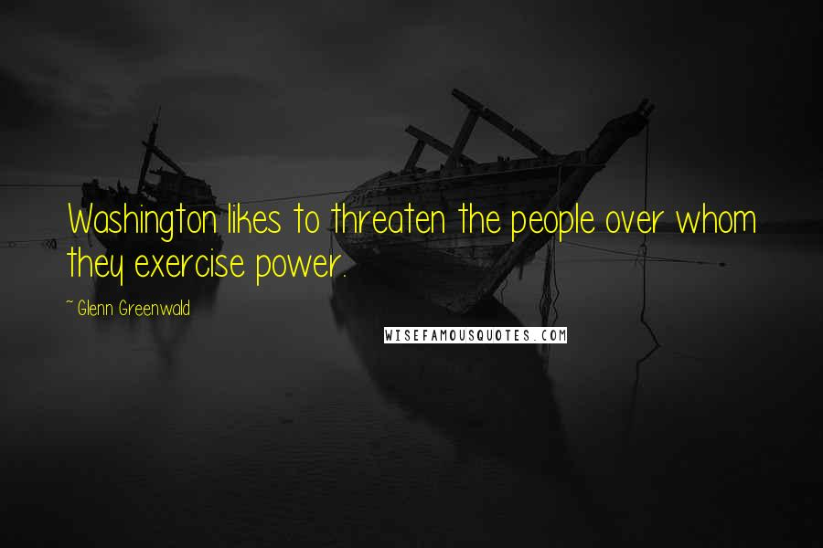 Glenn Greenwald quotes: Washington likes to threaten the people over whom they exercise power.